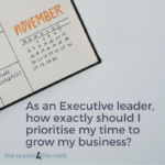 As an Executive leader, how exactly should I prioritise my time to grow my business?